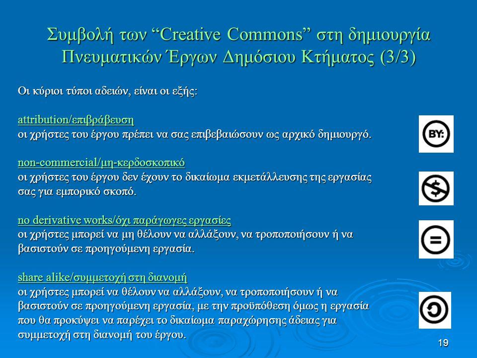 19 Συμβολή των Creative Commons στη δημιουργία Πνευματικών Έργων Δημόσιου Κτήματος (3/3) Οι κύριοι τύποι αδειών, είναι οι εξής: attribution/επιβράβευση οι χρήστες του έργου πρέπει να σας επιβεβαιώσουν ως αρχικό δημιουργό.