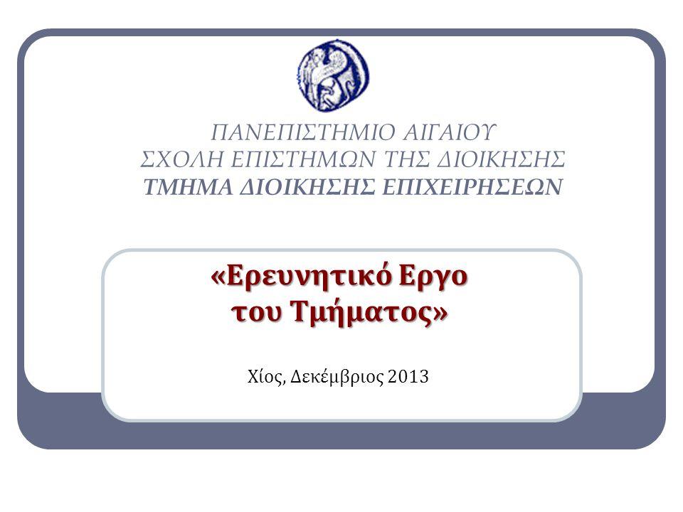 «Ερευνητικό Εργο του Τμήματος» Χίος, Δεκέμβριος 2013 ΠΑΝΕΠΙΣΤΗΜΙΟ ΑΙΓΑΙΟΥ ΣΧΟΛΗ ΕΠΙΣΤΗΜΩΝ ΤΗΣ ΔΙΟΙΚΗΣΗΣ ΤΜΗΜΑ ΔΙΟΙΚΗΣΗΣ ΕΠΙΧΕΙΡΗΣΕΩΝ