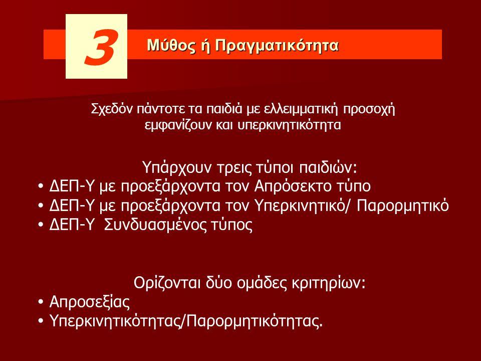 Μύθος ή Πραγματικότητα 3 Υπάρχουν τρεις τύποι παιδιών:  ΔΕΠ-Υ με προεξάρχοντα τον Απρόσεκτο τύπο  ΔΕΠ-Υ με προεξάρχοντα τον Υπερκινητικό/ Παρορμητικό  ΔΕΠ-Υ Συνδυασμένος τύπος Ορίζονται δύο ομάδες κριτηρίων:  Απροσεξίας  Υπερκινητικότητας/Παρορμητικότητας.