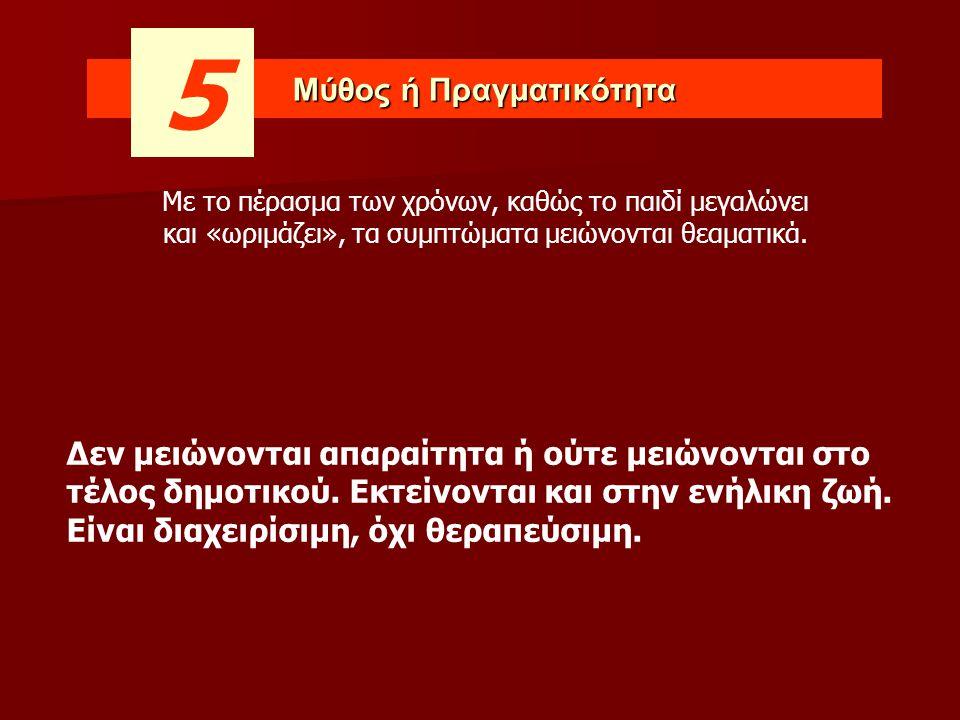Μύθος ή Πραγματικότητα 5 Δεν μειώνονται απαραίτητα ή ούτε μειώνονται στο τέλος δημοτικού. Εκτείνονται και στην ενήλικη ζωή. Είναι διαχειρίσιμη, όχι θε