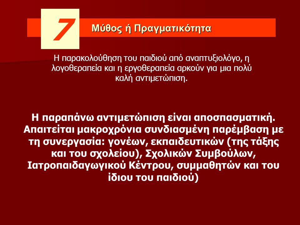 Μύθος ή Πραγματικότητα 7 Η παραπάνω αντιμετώπιση είναι αποσπασματική. Απαιτείται μακροχρόνια συνδιασμένη παρέμβαση με τη συνεργασία: γονέων, εκπαιδευτ