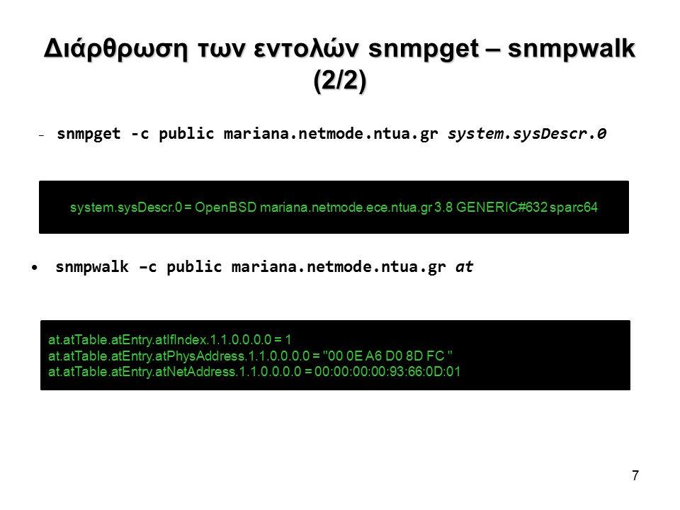 Διάρθρωση των εντολών snmpget – snmpwalk (2/2) – snmpget -c public mariana.netmode.ntua.gr system.sysDescr.0 snmpwalk –c public mariana.netmode.ntua.gr at 7 system.sysDescr.0 = OpenBSD mariana.netmode.ece.ntua.gr 3.8 GENERIC#632 sparc64 at.atTable.atEntry.atIfIndex.1.1.0.0.0.0 = 1 at.atTable.atEntry.atPhysAddress.1.1.0.0.0.0 = 00 0E A6 D0 8D FC at.atTable.atEntry.atNetAddress.1.1.0.0.0.0 = 00:00:00:00:93:66:0D:01