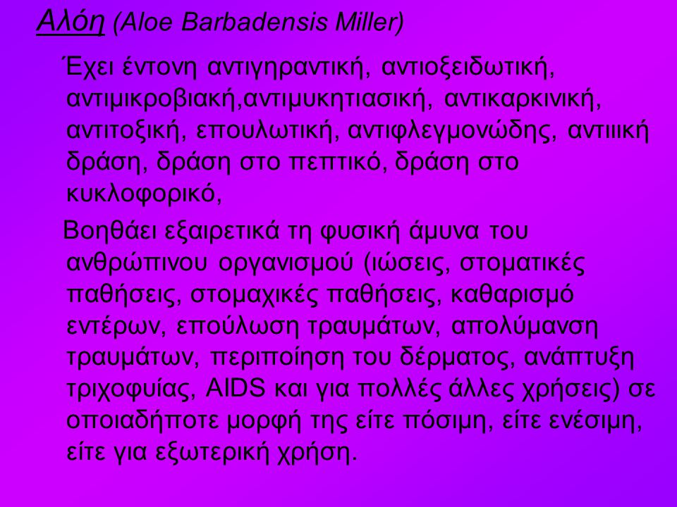 Αλόη (Aloe Barbadensis Miller) Έχει έντονη αντιγηραντική, αντιοξειδωτική, αντιμικροβιακή,αντιμυκητιασική, αντικαρκινική, αντιτοξική, επουλωτική, αντιφλεγμονώδης, αντιιική δράση, δράση στο πεπτικό, δράση στο κυκλοφορικό, Βοηθάει εξαιρετικά τη φυσική άμυνα του ανθρώπινου οργανισμού (ιώσεις, στοματικές παθήσεις, στομαχικές παθήσεις, καθαρισμό εντέρων, επούλωση τραυμάτων, απολύμανση τραυμάτων, περιποίηση του δέρματος, ανάπτυξη τριχοφυίας, AIDS και για πολλές άλλες χρήσεις) σε οποιαδήποτε μορφή της είτε πόσιμη, είτε ενέσιμη, είτε για εξωτερική χρήση.