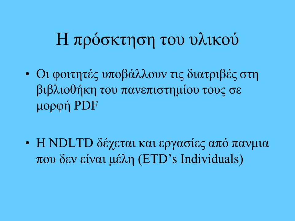 Η πρόσκτηση του υλικού Οι φοιτητές υποβάλλουν τις διατριβές στη βιβλιοθήκη του πανεπιστημίου τους σε μορφή PDF H NDLTD δέχεται και εργασίες από πανμια που δεν είναι μέλη (ETD's Individuals)
