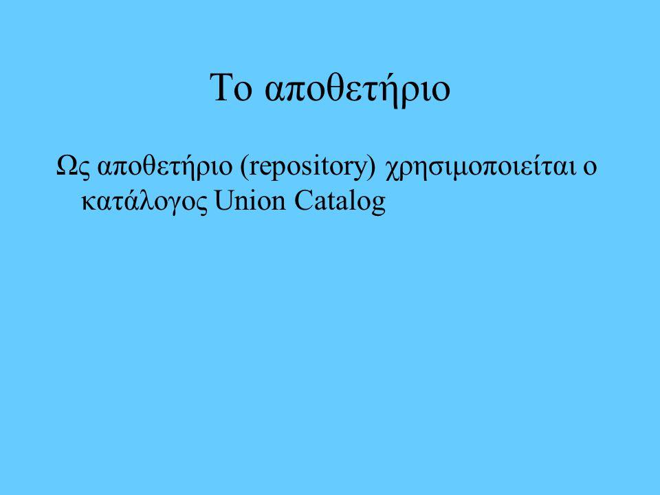 Το αποθετήριο Ως αποθετήριο (repository) χρησιμοποιείται ο κατάλογος Union Catalog