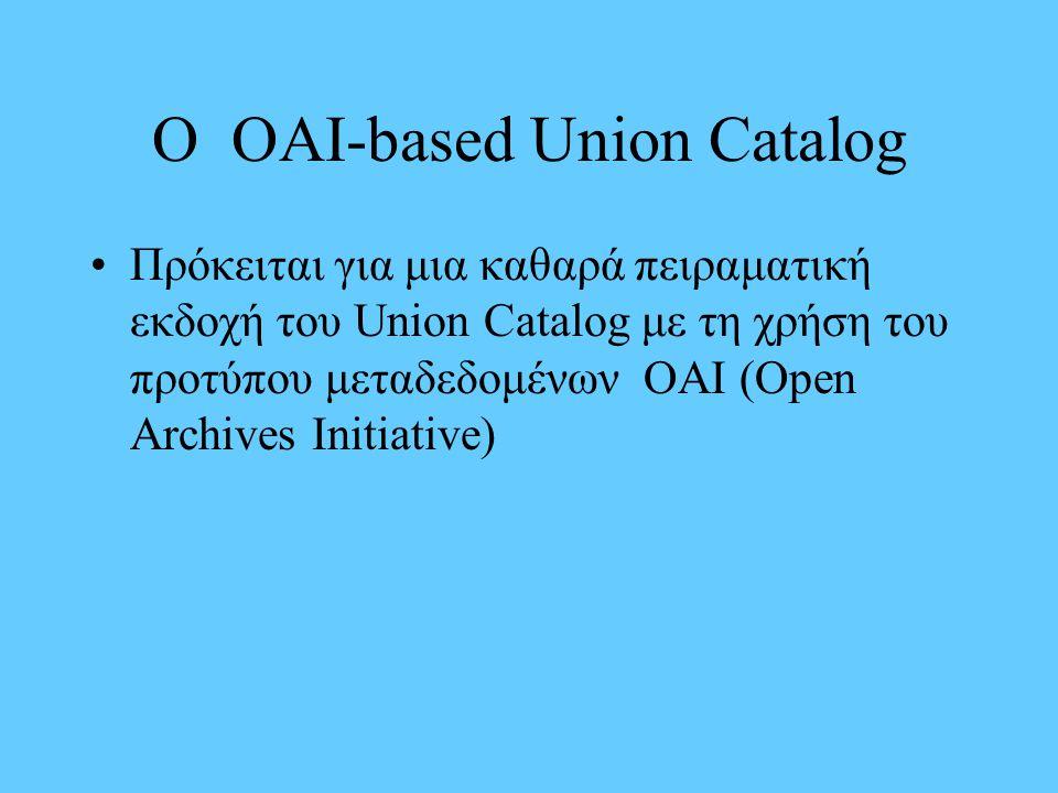 Ο ΟΑΙ-based Union Catalog Πρόκειται για μια καθαρά πειραματική εκδοχή του Union Catalog με τη χρήση του προτύπου μεταδεδομένων OAI (Open Archives Initiative)