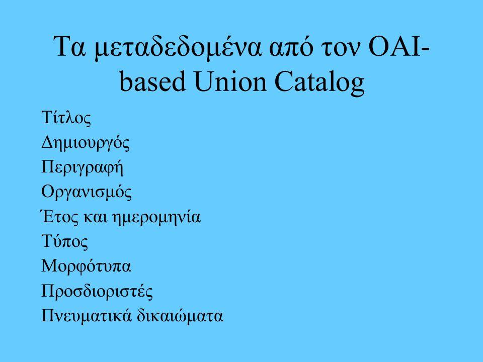Τα μεταδεδομένα από τον ΟΑΙ- based Union Catalog Τίτλος Δημιουργός Περιγραφή Οργανισμός Έτος και ημερομηνία Τύπος Μορφότυπα Προσδιοριστές Πνευματικά δ