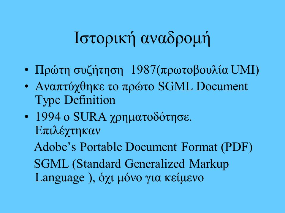 Ιστορική αναδρομή Πρώτη συζήτηση 1987(πρωτοβουλία UMI) Αναπτύχθηκε το πρώτο SGML Document Type Definition 1994 o SURA χρηματοδότησε. Επιλέχτηκαν Adobe