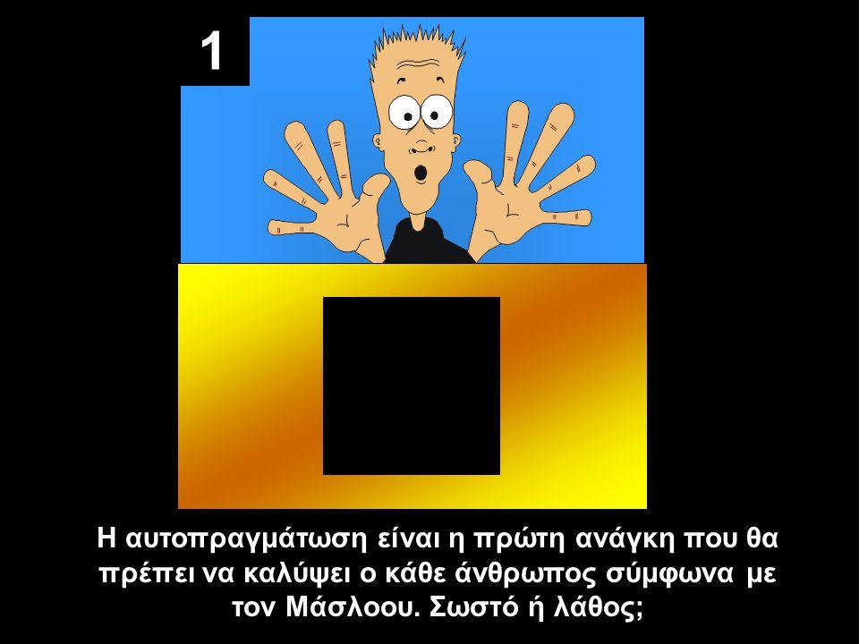1 Η αυτοπραγμάτωση είναι η πρώτη ανάγκη που θα πρέπει να καλύψει ο κάθε άνθρωπος σύμφωνα με τον Μάσλοου.