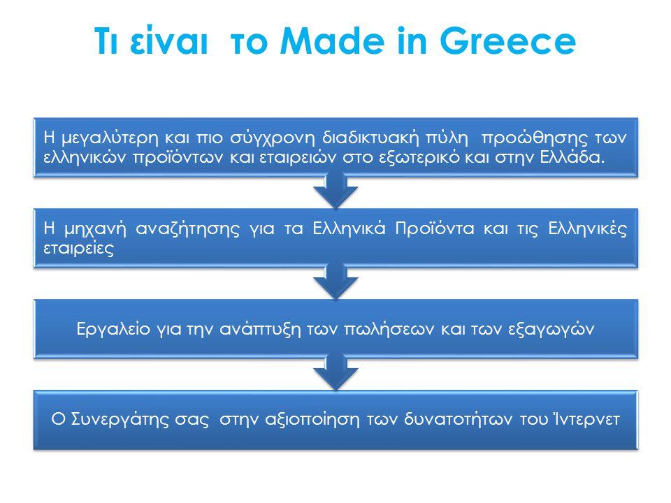 Τι είναι το Made in Greece Ο Συνεργάτης σας στην αξιοποίηση των δυνατοτήτων του Ίντερνετ Εργαλείο για την ανάπτυξη των πωλήσεων και των εξαγωγών Η μηχανή αναζήτησης για τα Ελληνικά Προϊόντα και τις Ελληνικές εταιρείες Η μεγαλύτερη και πιο σύγχρονη διαδικτυακή πύλη προώθησης των ελληνικών προϊόντων και εταιρειών στο εξωτερικό και στην Ελλάδα.