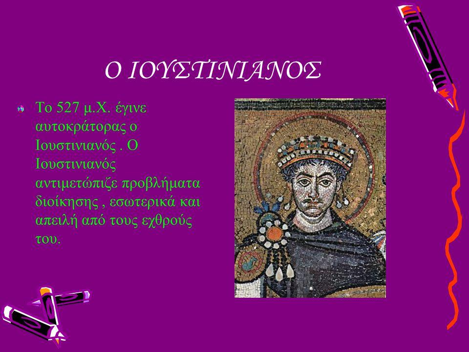 Ο ΙΟΥΣΤΙΝΙΑΝΟΣ Το 527 μ.Χ. έγινε αυτοκράτορας ο Ιουστινιανός. Ο Ιουστινιανός αντιμετώπιζε προβλήματα διοίκησης, εσωτερικά και απειλή από τους εχθρούς