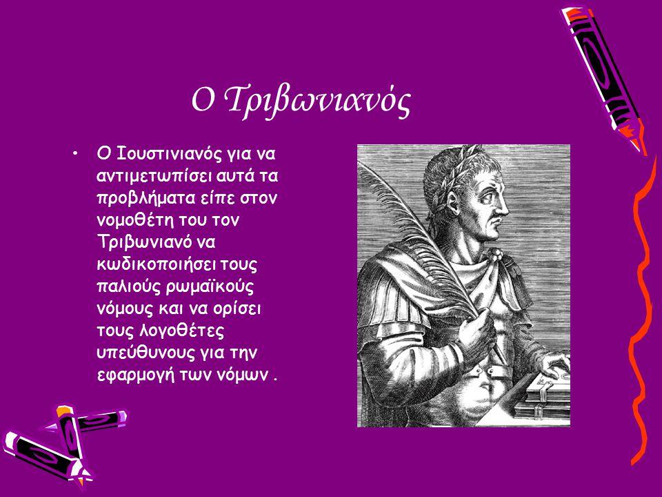 Ο Τριβωνιανός Ο Ιουστινιανός για να αντιμετωπίσει αυτά τα προβλήματα είπε στον νομοθέτη του τον Τριβωνιανό να κωδικοποιήσει τους παλιούς ρωμαϊκούς νόμ
