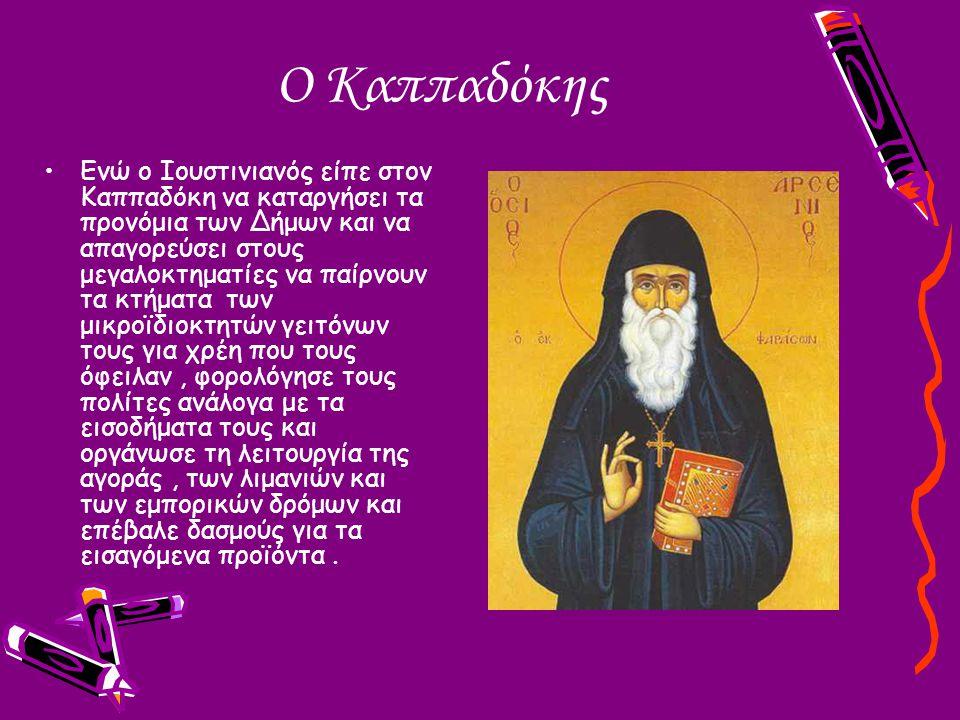 Ο Καππαδόκης Ενώ ο Ιουστινιανός είπε στον Καππαδόκη να καταργήσει τα προνόμια των Δήμων και να απαγορεύσει στους μεγαλοκτηματίες να παίρνουν τα κτήματ