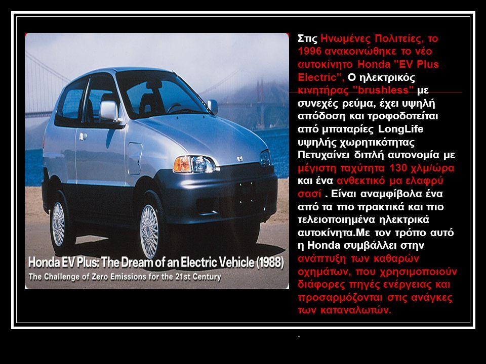 Στις Ηνωμένες Πολιτείες, το 1996 ανακοινώθηκε το νέο αυτοκίνητο Honda EV Plus Electric , Ο ηλεκτρικός κινητήρας brushless με συνεχές ρεύμα, έχει υψηλή απόδοση και τροφοδοτείται από μπαταρίες LongLife υψηλής χωρητικότητας Πετυχαίνει διπλή αυτονομία με μέγιστη ταχύτητα 130 χλμ/ώρα και ένα ανθεκτικό μα ελαφρύ σασί.