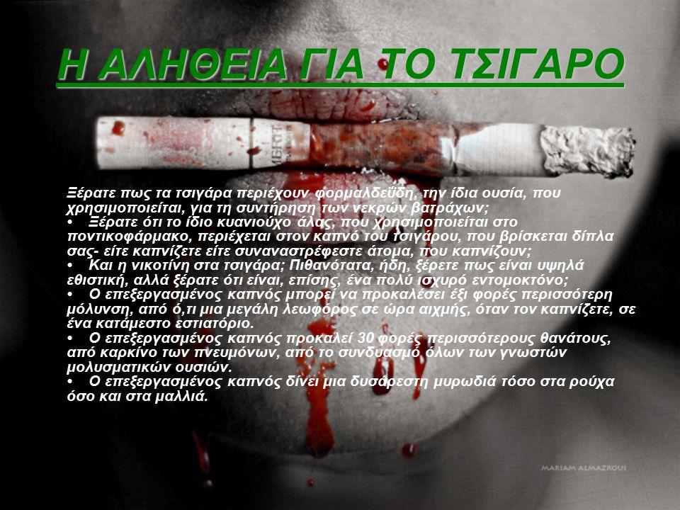 Η ΑΛΗΘΕΙΑ ΓΙΑ ΤΟ ΤΣΙΓΑΡΟ Ξέρατε πως τα τσιγάρα περιέχουν φορμαλδεΰδη, την ίδια ουσία, που χρησιμοποιείται, για τη συντήρηση των νεκρών βατράχων; Ξέρατ