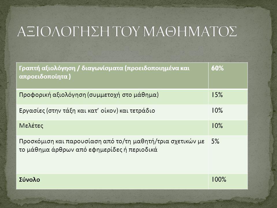Γραπτή αξιολόγηση / διαγωνίσματα (προειδοποιημένα και απροειδοποίητα ) 60% Προφορική αξιολόγηση (συμμετοχή στο μάθημα) 15% Εργασίες (στην τάξη και κατ' οίκον) και τετράδιο 10% Μελέτες 10% Προσκόμιση και παρουσίαση από το/τη μαθητή/τρια σχετικών με το μάθημα άρθρων από εφημερίδες ή περιοδικά 5% Σύνολο 100%