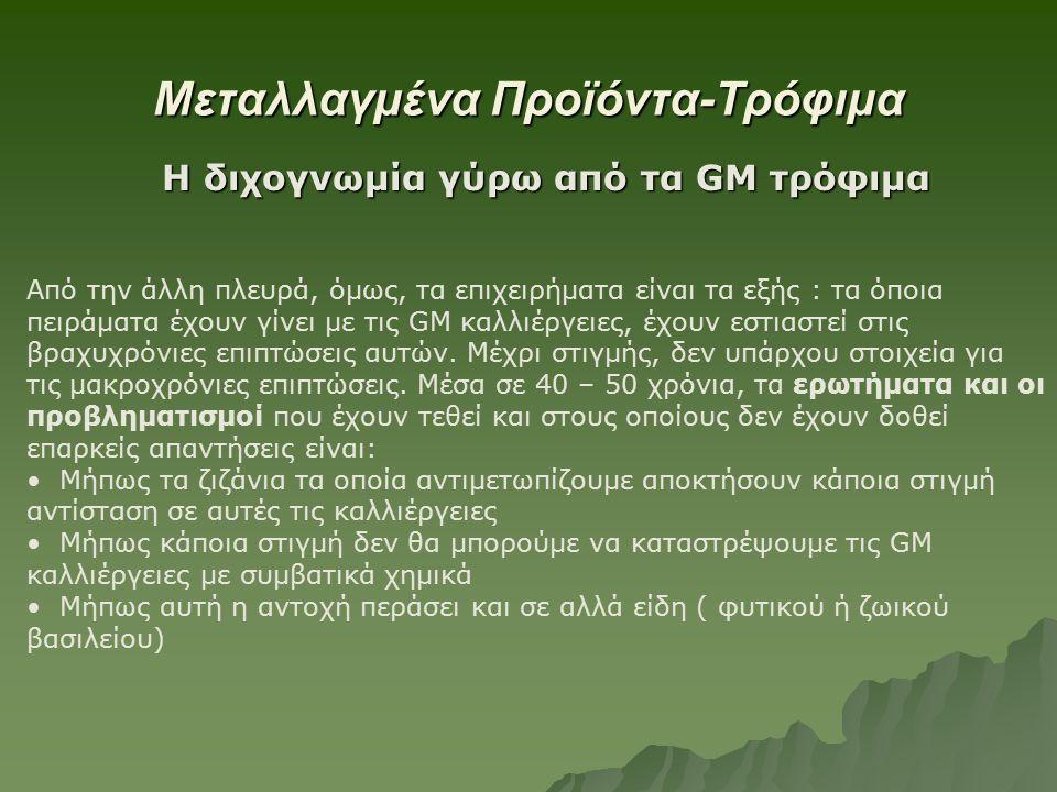 Μεταλλαγμένα Προϊόντα-Τρόφιμα Η διχογνωμία γύρω από τα GM τρόφιμα Από την άλλη πλευρά, όμως, τα επιχειρήματα είναι τα εξής : τα όποια πειράματα έχουν γίνει με τις GM καλλιέργειες, έχουν εστιαστεί στις βραχυχρόνιες επιπτώσεις αυτών.