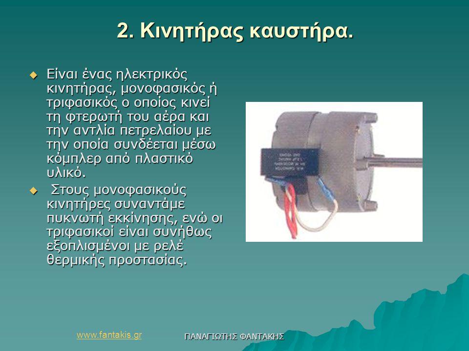 www.fantakis.gr ΠΑΝΑΓΙΩΤΗΣ ΦΑΝΤΑΚΗΣ 2. Κινητήρας καυστήρα.  Είναι ένας ηλεκτρικός κινητήρας, μονοφασικός ή τριφασικός ο οποίος κινεί τη φτερωτή του α
