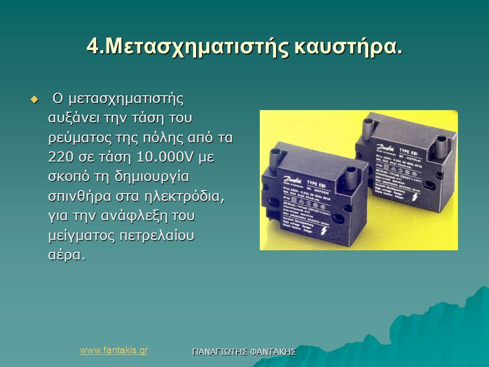 www.fantakis.gr ΠΑΝΑΓΙΩΤΗΣ ΦΑΝΤΑΚΗΣ 4.Μετασχηματιστής καυστήρα.  Ο μετασχηματιστής αυξάνει την τάση του ρεύματος της πόλης από τα 220 σε τάση 10.000V