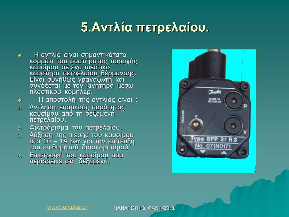 www.fantakis.gr ΠΑΝΑΓΙΩΤΗΣ ΦΑΝΤΑΚΗΣ 5.Αντλία πετρελαίου. 5.Αντλία πετρελαίου.  Η αντλία είναι σημαντικότατο κομμάτι του συστήματος παροχής καυσίμου σ