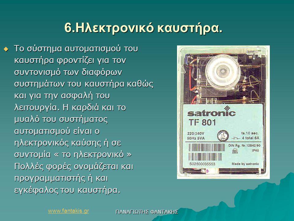 www.fantakis.gr ΠΑΝΑΓΙΩΤΗΣ ΦΑΝΤΑΚΗΣ 6.Ηλεκτρονικό καυστήρα. 6.Ηλεκτρονικό καυστήρα.  Το σύστημα αυτοματισμού του καυστήρα φροντίζει για τον συντονισμ