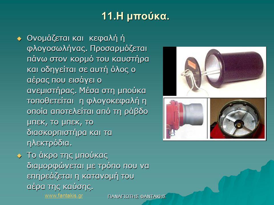 www.fantakis.gr ΠΑΝΑΓΙΩΤΗΣ ΦΑΝΤΑΚΗΣ 11.Η μπούκα. 11.Η μπούκα.  Ονομάζεται και κεφαλή ή φλογοσωλήνας. Προσαρμόζεται πάνω στον κορμό του καυστήρα και ο