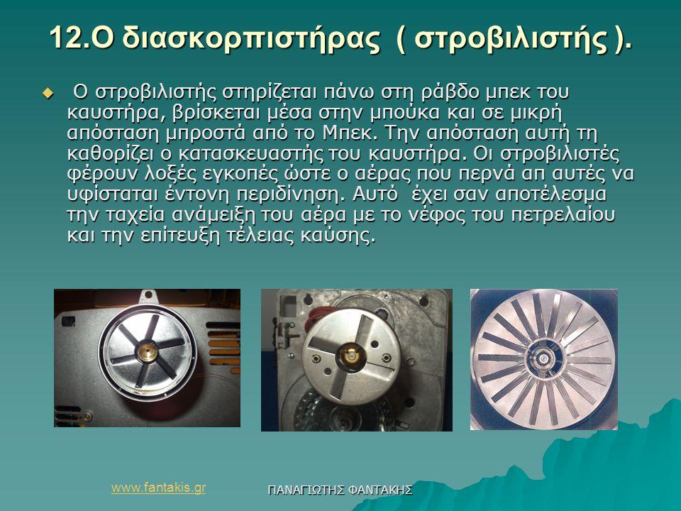 www.fantakis.gr ΠΑΝΑΓΙΩΤΗΣ ΦΑΝΤΑΚΗΣ 12.Ο διασκορπιστήρας ( στροβιλιστής ).  Ο στροβιλιστής στηρίζεται πάνω στη ράβδο μπεκ του καυστήρα, βρίσκεται μέσ