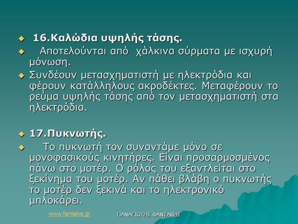 www.fantakis.gr ΠΑΝΑΓΙΩΤΗΣ ΦΑΝΤΑΚΗΣ  16.Καλώδια υψηλής τάσης.  Αποτελούνται από χάλκινα σύρματα με ισχυρή μόνωση.  Συνδέουν μετασχηματιστή με ηλεκτ