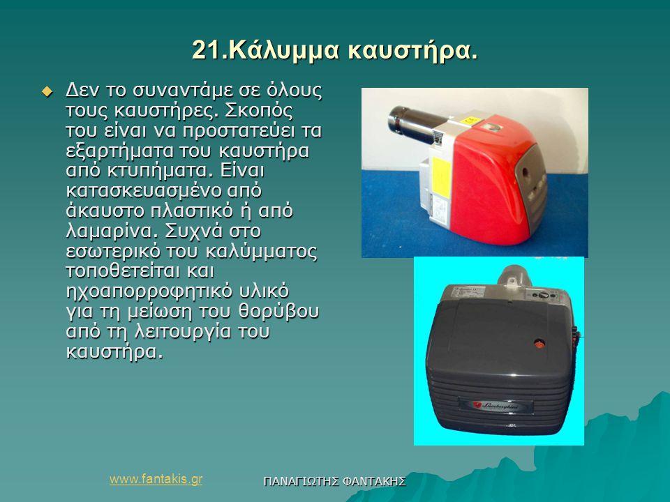 www.fantakis.gr ΠΑΝΑΓΙΩΤΗΣ ΦΑΝΤΑΚΗΣ 21.Κάλυμμα καυστήρα.  Δεν το συναντάμε σε όλους τους καυστήρες. Σκοπός του είναι να προστατεύει τα εξαρτήματα του