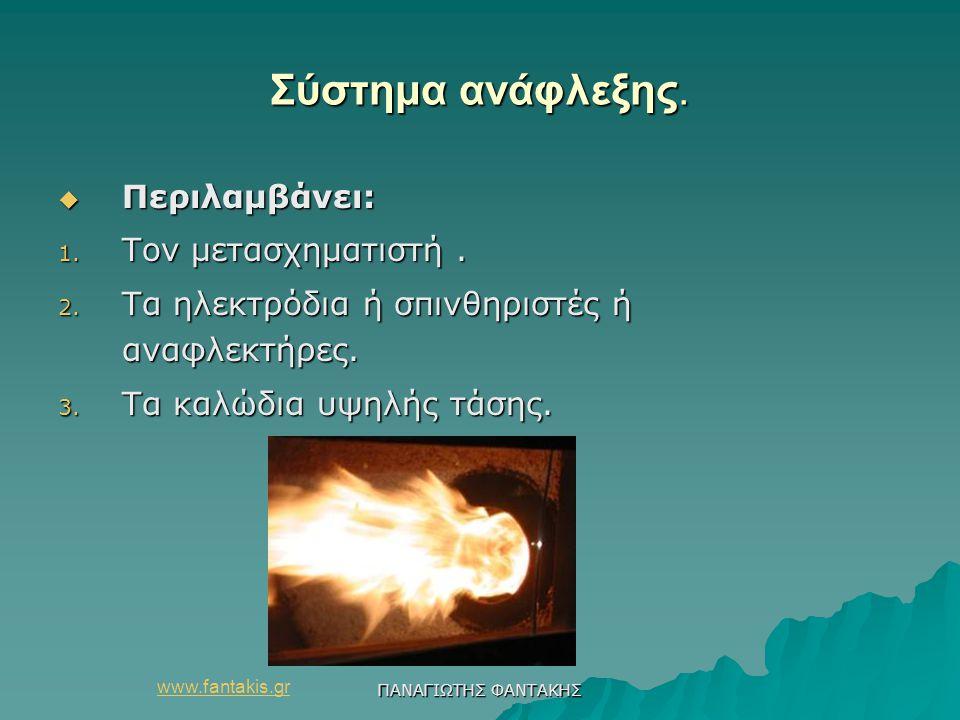 www.fantakis.gr ΠΑΝΑΓΙΩΤΗΣ ΦΑΝΤΑΚΗΣ Σύστημα ανάφλεξης.  Περιλαμβάνει: 1. Τον μετασχηματιστή. 2. Τα ηλεκτρόδια ή σπινθηριστές ή αναφλεκτήρες. 3. Τα κα