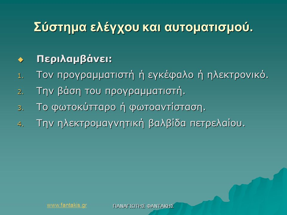 www.fantakis.gr ΠΑΝΑΓΙΩΤΗΣ ΦΑΝΤΑΚΗΣ Σύστημα ελέγχου και αυτοματισμού.  Περιλαμβάνει: 1. Τον προγραμματιστή ή εγκέφαλο ή ηλεκτρονικό. 2. Την βάση του