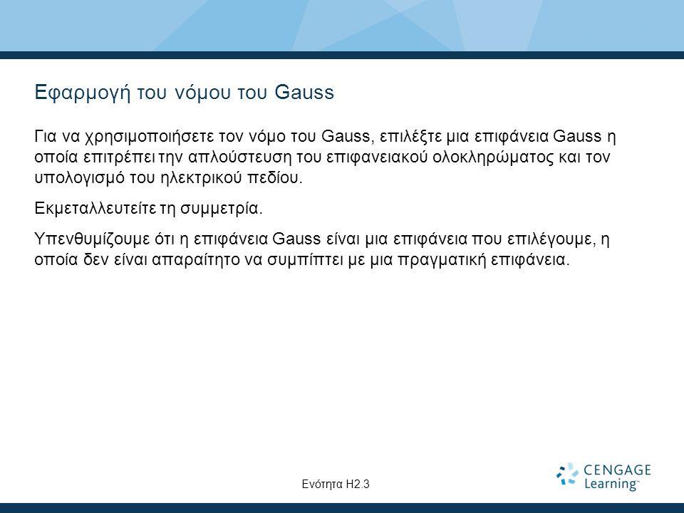 Εφαρμογή του νόμου του Gauss Για να χρησιμοποιήσετε τον νόμο του Gauss, επιλέξτε μια επιφάνεια Gauss η οποία επιτρέπει την απλούστευση του επιφανειακο