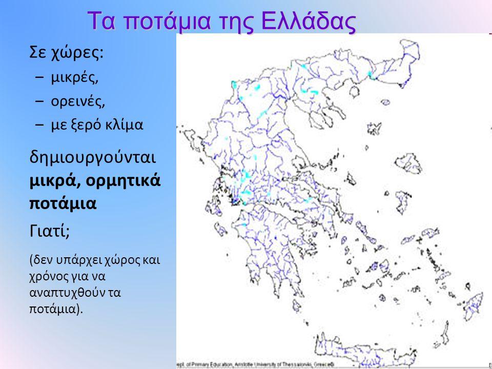 Τα ποτάμια της Ελλάδας Σε χώρες: –μικρές, –ορεινές, –με ξερό κλίμα δημιουργούνται μικρά, ορμητικά ποτάμια Γιατί; (δεν υπάρχει χώρος και χρόνος για να αναπτυχθούν τα ποτάμια).