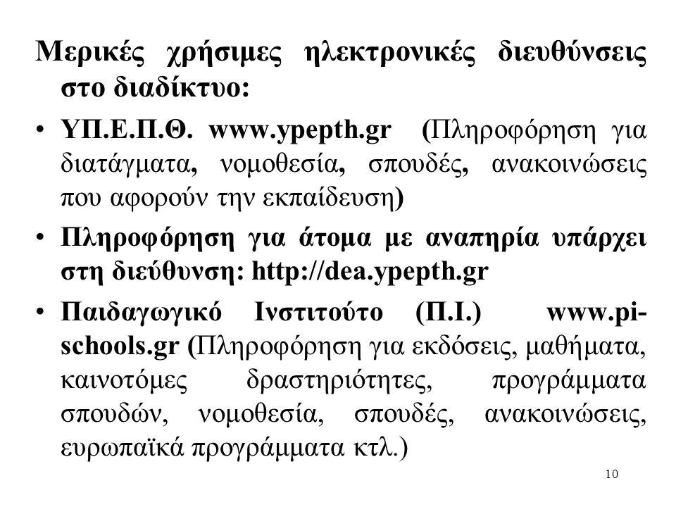 10 Μερικές χρήσιμες ηλεκτρονικές διευθύνσεις στο διαδίκτυο: ΥΠ.Ε.Π.Θ. www.ypepth.gr (Πληροφόρηση για διατάγματα, νομοθεσία, σπουδές, ανακοινώσεις που