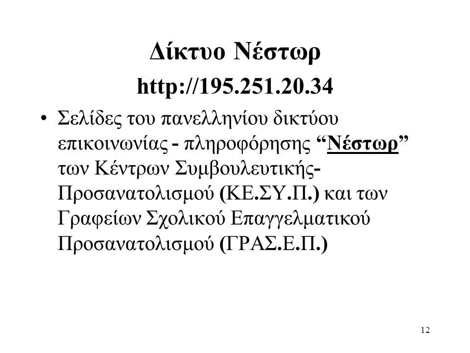 12 Δίκτυο Νέστωρ http://195.251.20.34 Σελίδες του πανελληνίου δικτύου επικοινωνίας - πληροφόρησης Νέστωρ των Κέντρων Συμβουλευτικής- Προσανατολισμού (ΚΕ.ΣΥ.Π.) και των Γραφείων Σχολικού Επαγγελματικού Προσανατολισμού (ΓΡΑΣ.Ε.Π.)