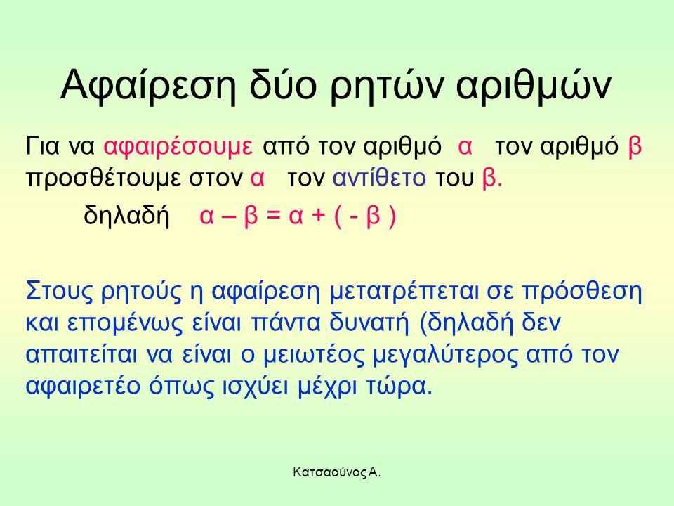 Κατσαούνος Α. Αφαίρεση δύο ρητών αριθμών Για να αφαιρέσουμε από τον αριθμό α τον αριθμό β προσθέτουμε στον α τον αντίθετο του β. δηλαδή α – β = α + (