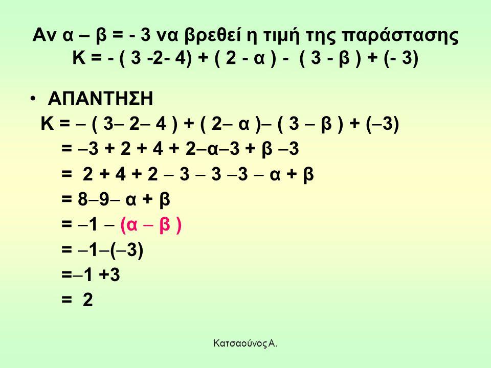 Κατσαούνος Α. Αν α – β = - 3 να βρεθεί η τιμή της παράστασης Κ = - ( 3 -2- 4) + ( 2 - α ) - ( 3 - β ) + (- 3) ΑΠΑΝΤΗΣΗ Κ =  ( 3  2  4 ) + ( 2  α )