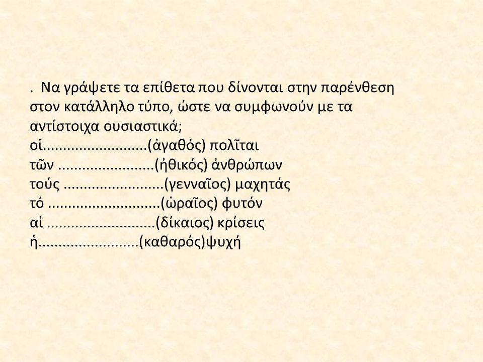 . Να γράψετε τα επίθετα που δίνονται στην παρένθεση στον κατάλληλο τύπο, ώστε να συμφωνούν με τα αντίστοιχα ουσιαστικά; οἱ..........................(ἀγαθός) πολῖται τῶν........................(ἠθικός) ἀνθρώπων τούς.........................(γενναῖος) μαχητάς τό............................(ὡραῖος) φυτόν αἱ...........................(δίκαιος) κρίσεις ἡ.........................(καθαρός)ψυχή