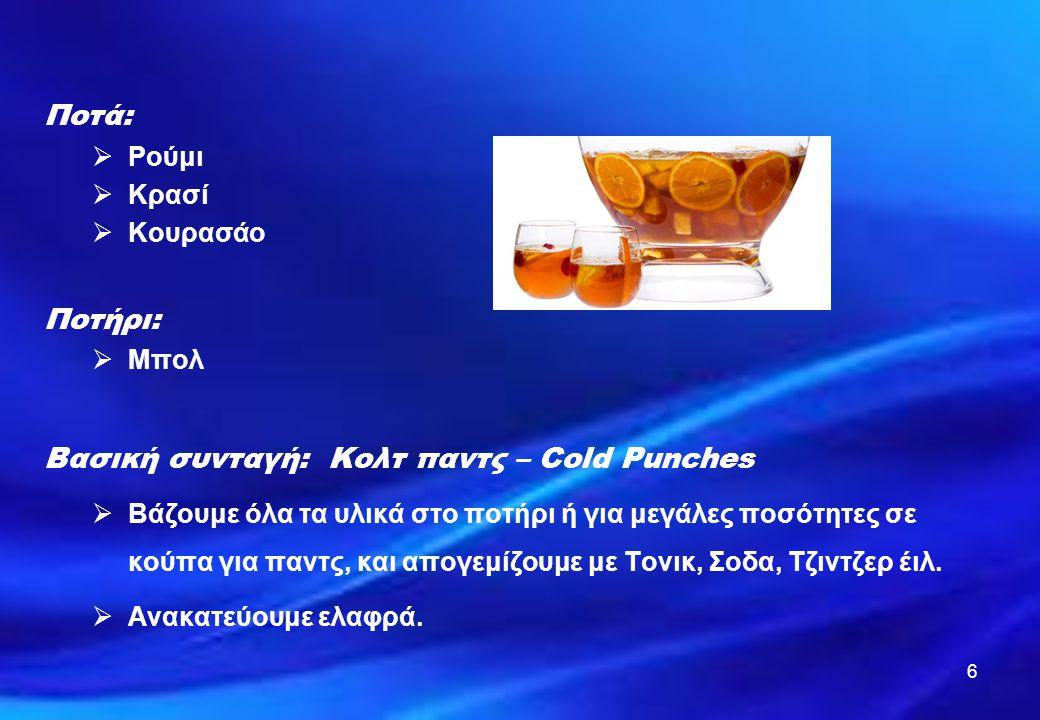 6 Ποτά:  Ρούμι  Κρασί  Κουρασάο Ποτήρι:  Μπολ Βασική συνταγή: Κολτ παντς – Cold Punches  Βάζουμε όλα τα υλικά στο ποτήρι ή για μεγάλες ποσότητες