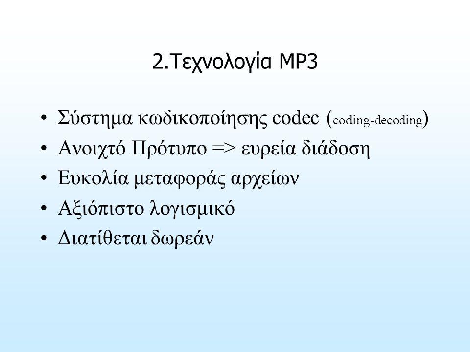 2.Τεχνολογία ΜΡ3 Σύστημα κωδικοποίησης codec ( coding-decoding ) Ανοιχτό Πρότυπο => ευρεία διάδοση Ευκολία μεταφοράς αρχείων Αξιόπιστο λογισμικό Διατίθεται δωρεάν