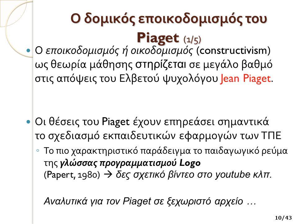 Ο δομικός εποικοδομισμός του Piaget (1 /5) Ο εποικοδομισμός ή οικοδομισμός (constructivism) ως θεωρία μάθησης στηρίζεται σε μεγάλο βαθμό στις απόψεις του Ελβετού ψυχολόγου Jean Piaget.