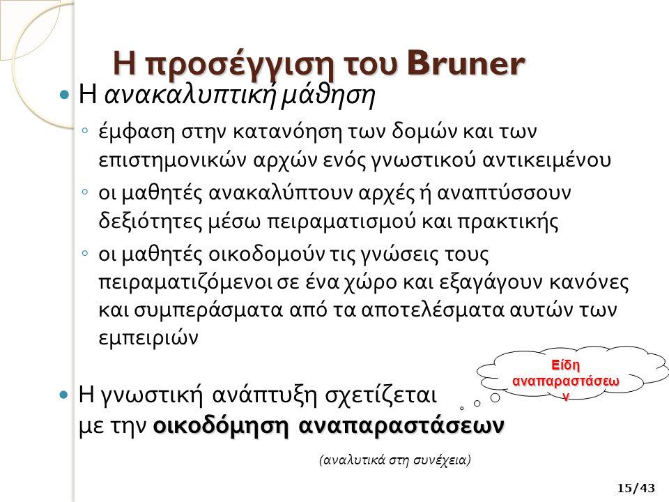 Η προσέγγιση του Bruner Η ανακαλυπτική μάθηση ◦ έμφαση στην κατανόηση των δομών και των επιστημονικών αρχών ενός γνωστικού αντικειμένου ◦ οι μαθητές ανακαλύπτουν αρχές ή αναπτύσσουν δεξιότητες μέσω πειραματισμού και πρακτικής ◦ οι μαθητές οικοδομούν τις γνώσεις τους πειραματιζόμενοι σε ένα χώρο και εξαγάγουν κανόνες και συμπεράσματα από τα αποτελέσματα αυτών των εμπειριών οικοδόμηση αναπαραστάσεων Η γνωστική ανάπτυξη σχετίζεται με την οικοδόμηση αναπαραστάσεων ( αναλυτικά στη συνέχεια ) 15/43 Είδη αναπαραστάσεω ν