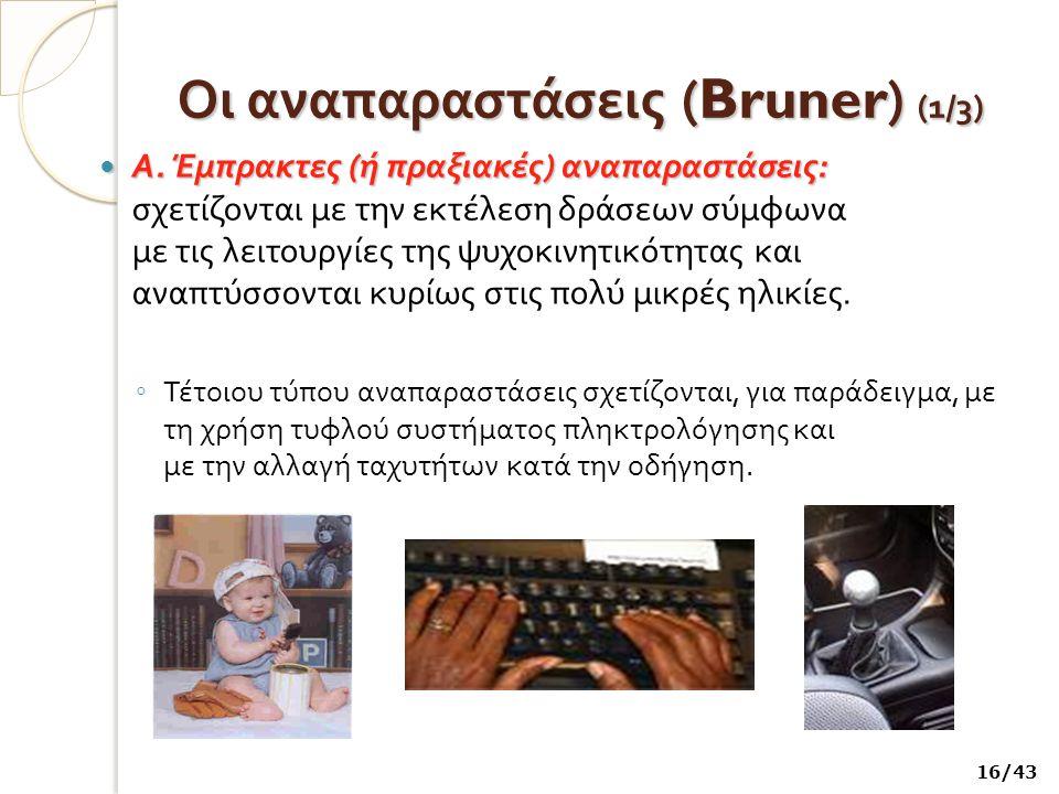 Οι αναπαραστάσεις (Bruner) (1 /3) Α.Έμπρακτες ( ή πραξιακές ) αναπαραστάσεις : Α.
