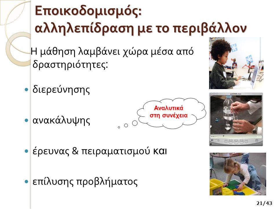 Εποικοδομισμός : αλληλεπίδραση με το περιβάλλον Η μάθηση λαμβάνει χώρα μέσα από δραστηριότητες : διερεύνησης ανακάλυψης έρευνας & πειραματισμού και επίλυσης προβλήματος 21/43 Αναλυτικά στη συνέχεια