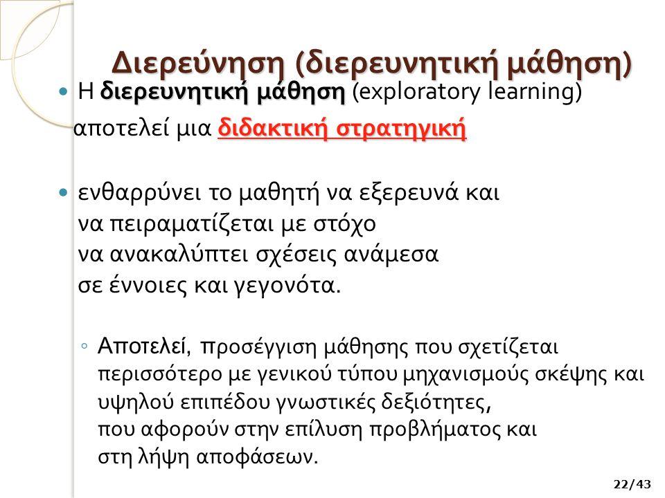 Διερεύνηση ( διερευνητική μάθηση ) διερευνητική μάθηση H διερευνητική μάθηση (exploratory learning) διδακτική στρατηγική αποτελεί μια διδακτική στρατηγική ενθαρρύνει το μαθητή να εξερευνά και να πειραματίζεται με στόχο να ανακαλύπτει σχέσεις ανάμεσα σε έννοιες και γεγονότα.