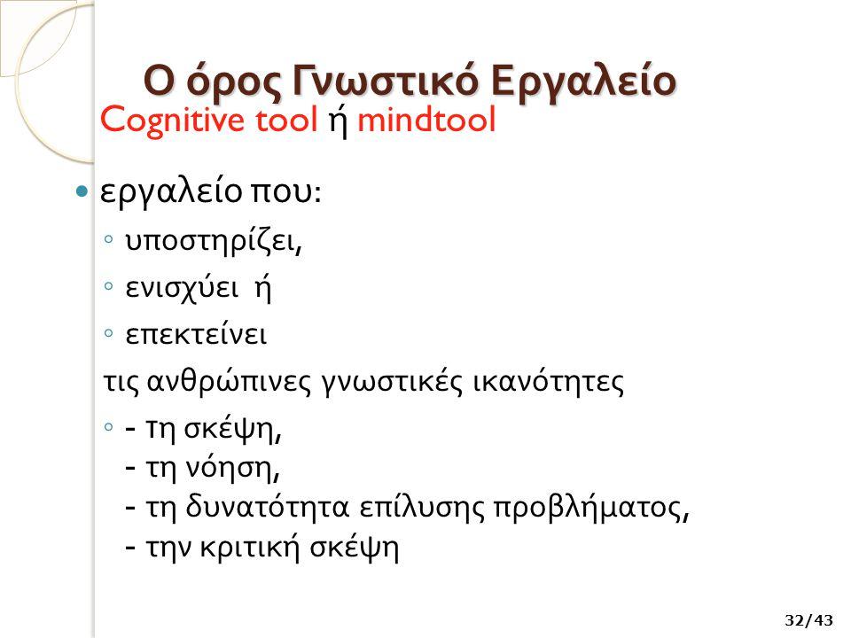 Ο όρος Γνωστικό Εργαλείο Cognitive tool ή mindtool εργαλείο που : ◦ υποστηρίζει, ◦ ενισχύει ή ◦ επεκτείνει τις ανθρώπινες γνωστικές ικανότητες ◦ - τ η σκέψη, - τη νόηση, - τη δυνατότητα επίλυσης προβλήματος, - την κριτική σκέψη 32/43