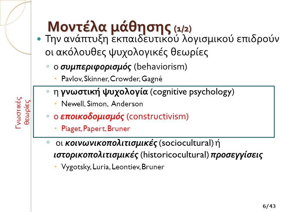 Μοντέλα μάθησης (1 /2) Την ανάπτυξη εκπαιδευτικού λογισμικού επιδρούν οι ακόλουθες ψυχολογικές θεωρίες ◦ ο συμπεριφορισμός (behaviorism)  Pavlov, Skinner, Crowder, Gagné ◦ η γνωστική ψυχολογία (cognitive psychology)  Newell, Simon, Anderson ◦ ο εποικοδομισμός (constructivism)  Piaget, Papert, Bruner ◦ οι κοινωνικοπολιτισμικές (sociocultural) ή ιστορικοπολιτισμικές (historicocultural) προσεγγίσεις  Vygotsky, Luria, Leontiev, Bruner Γνωστικές θεωρίες 6/43