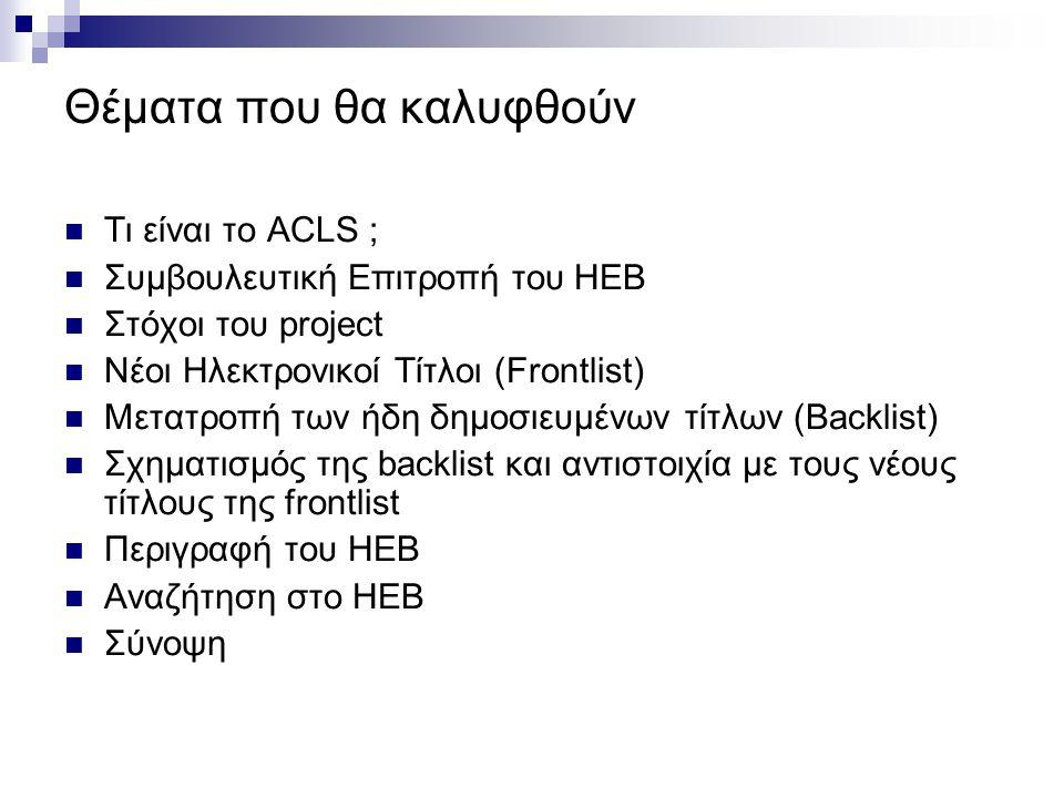 Θέματα που θα καλυφθούν Τι είναι το ACLS ; Συμβουλευτική Επιτροπή του HEB Στόχοι του project Νέοι Ηλεκτρονικοί Τίτλοι (Frontlist) Μετατροπή των ήδη δημοσιευμένων τίτλων (Backlist) Σχηματισμός της backlist και αντιστοιχία με τους νέους τίτλους της frontlist Περιγραφή του HEB Αναζήτηση στο HEB Σύνοψη