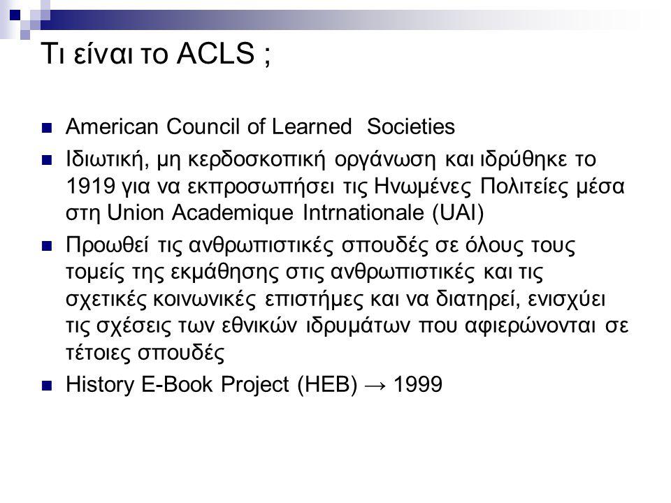 Τι είναι το ACLS ; American Council of Learned Societies Ιδιωτική, μη κερδοσκοπική οργάνωση και ιδρύθηκε το 1919 για να εκπροσωπήσει τις Ηνωμένες Πολιτείες μέσα στη Union Academique Intrnationale (UAI) Προωθεί τις ανθρωπιστικές σπουδές σε όλους τους τομείς της εκμάθησης στις ανθρωπιστικές και τις σχετικές κοινωνικές επιστήμες και να διατηρεί, ενισχύει τις σχέσεις των εθνικών ιδρυμάτων που αφιερώνονται σε τέτοιες σπουδές History E-Book Project (HEB) → 1999