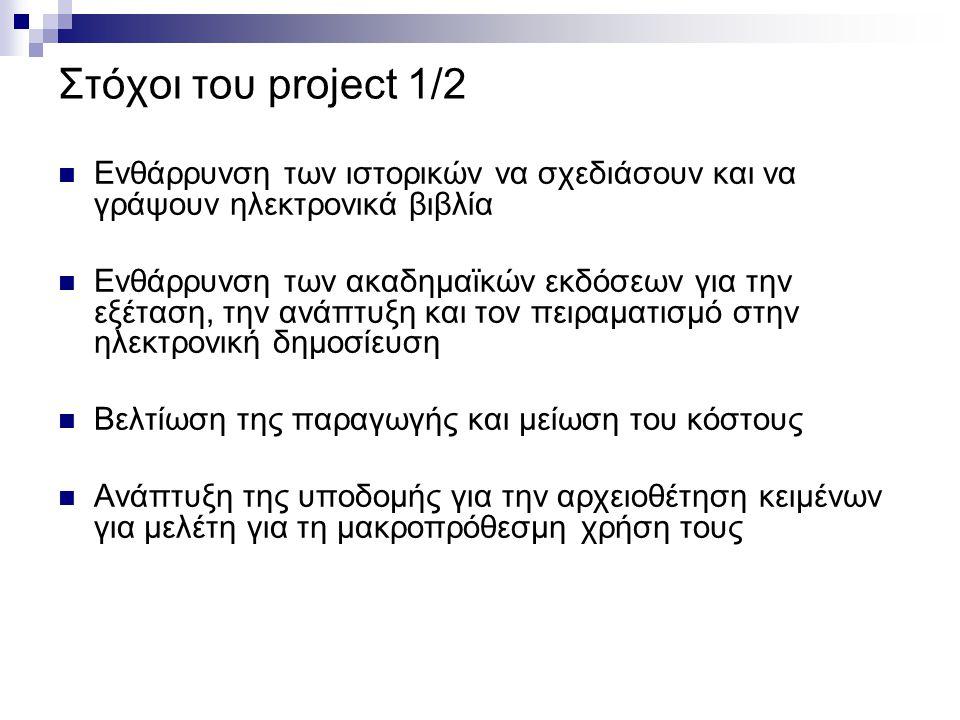 Στόχοι του project 1/2 Ενθάρρυνση των ιστορικών να σχεδιάσουν και να γράψουν ηλεκτρονικά βιβλία Ενθάρρυνση των ακαδημαϊκών εκδόσεων για την εξέταση, την ανάπτυξη και τον πειραματισμό στην ηλεκτρονική δημοσίευση Βελτίωση της παραγωγής και μείωση του κόστους Ανάπτυξη της υποδομής για την αρχειοθέτηση κειμένων για μελέτη για τη μακροπρόθεσμη χρήση τους